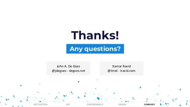 Any questions? Thanks! John A. De Goes @jdegoes - degoes.net Itamar Ravid @itrvd - iravid.com PERFORMANCEMOTIVATION API DE...