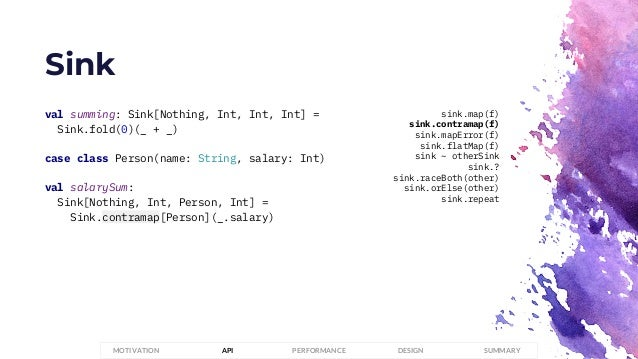 Sink PERFORMANCEMOTIVATION API DESIGN SUMMARY val summing: Sink[Nothing, Int, Int, Int] = Sink.fold(0)(_ + _) case class P...