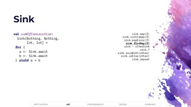 Sink PERFORMANCEMOTIVATION API DESIGN SUMMARY val sumOfConsecutive: Sink[Nothing, Nothing, Int, Int] = for { a <- Sink.awa...