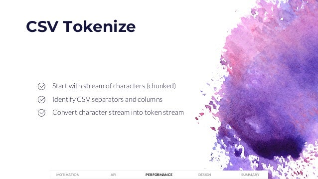 CSV Tokenize PERFORMANCEMOTIVATION API DESIGN SUMMARY Start with stream of characters (chunked) Identify CSV separators an...