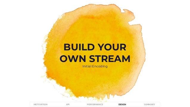 BUILD YOUR OWN STREAM Initial Encoding PERFORMANCEMOTIVATION API DESIGN SUMMARY