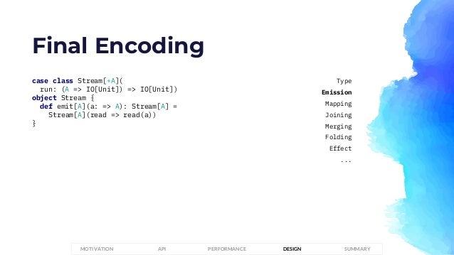 Final Encoding case class Stream[+A]( run: (A => IO[Unit]) => IO[Unit]) object Stream { def emit[A](a: => A): Stream[A] = ...
