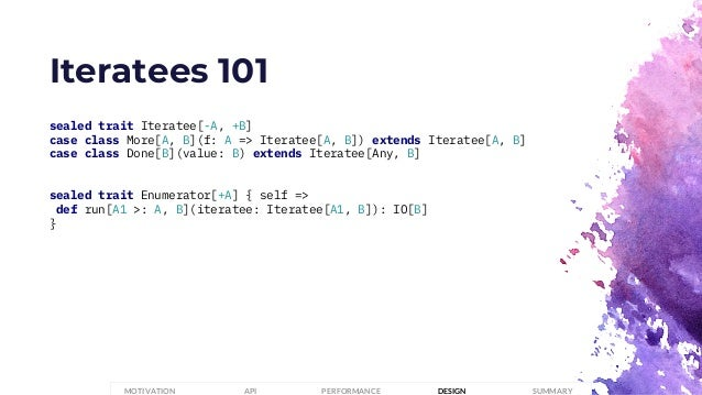 Iteratees 101 sealed trait Iteratee[-A, +B] case class More[A, B](f: A => Iteratee[A, B]) extends Iteratee[A, B] case clas...