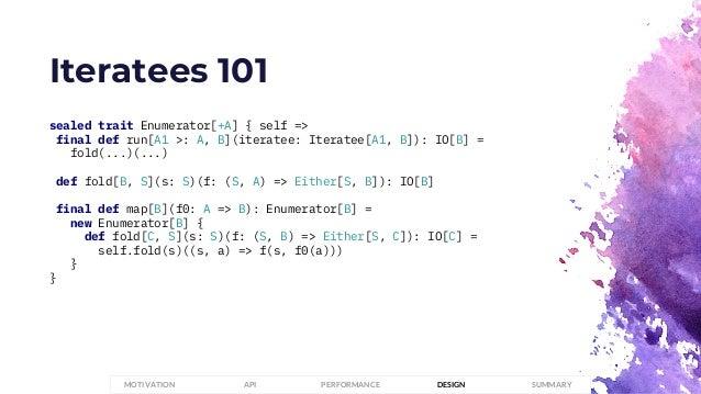 Iteratees 101 sealed trait Enumerator[+A] { self => final def run[A1 >: A, B](iteratee: Iteratee[A1, B]): IO[B] = fold(......