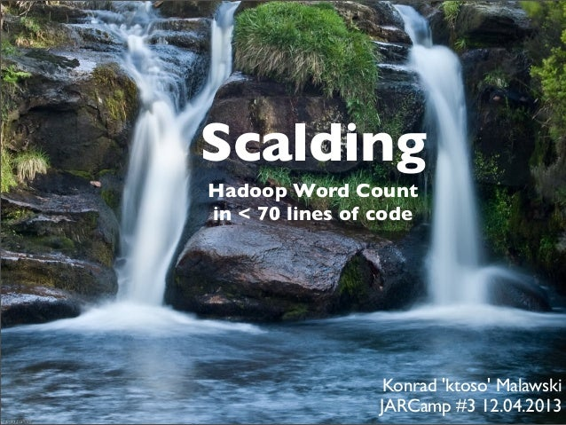 ScaldingHadoop Word Countin < 70 lines of code                  Konrad ktoso Malawski                 JARCamp #3 12.04.2013