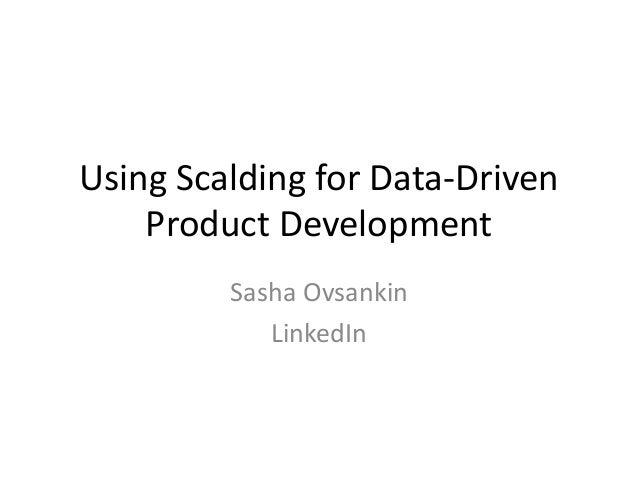 Using Scalding for Data-Driven Product Development Sasha Ovsankin LinkedIn