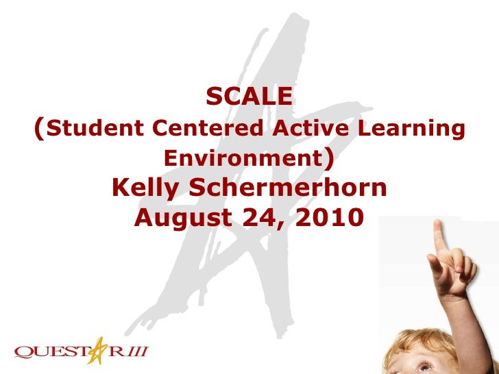 SCALE ( Student Centered Active Learning Environment ) Kelly Schermerhorn August 24, 2010