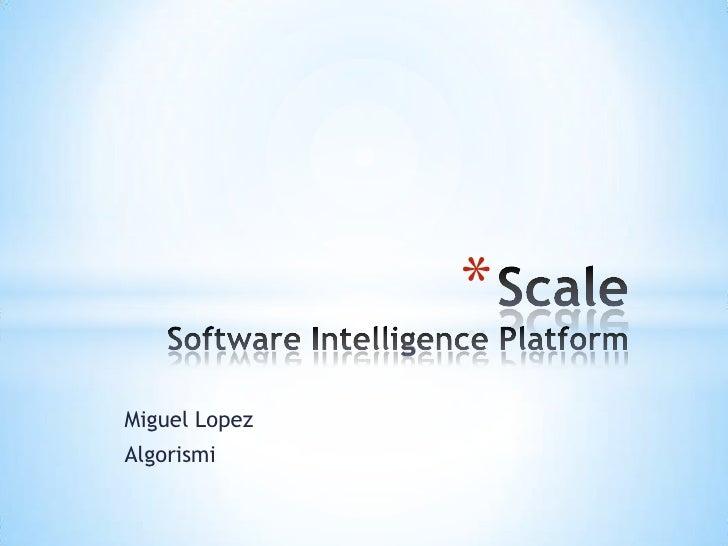 Miguel Lopez<br />Algorismi<br />ScaleSoftware Intelligence Platform<br />