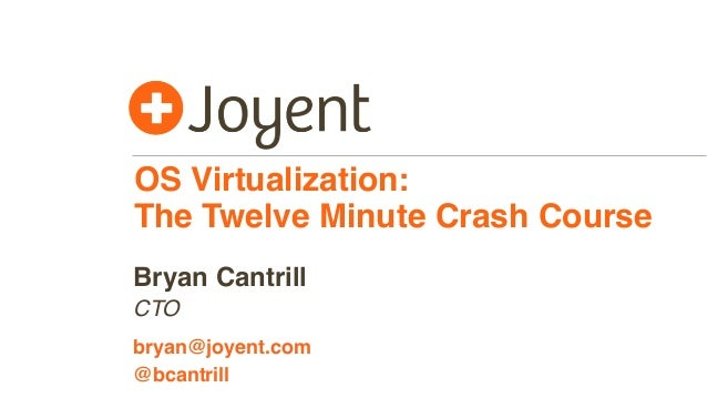 OS Virtualization:  The Twelve Minute Crash Course  Bryan Cantrill  CTO  bryan@joyent.com  @bcantrill