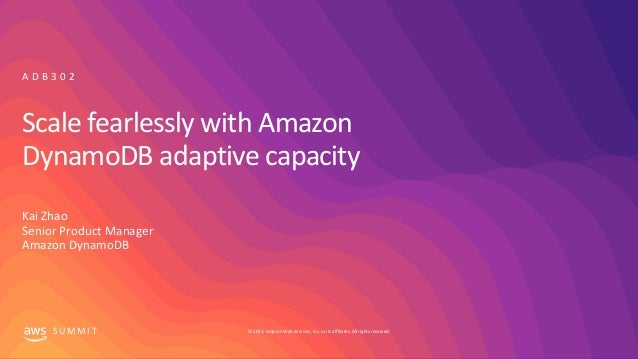 © 2019, Amazon Web Services, Inc. or its affiliates. All rights reserved.S U M M I T Scale fearlessly with Amazon DynamoDB...