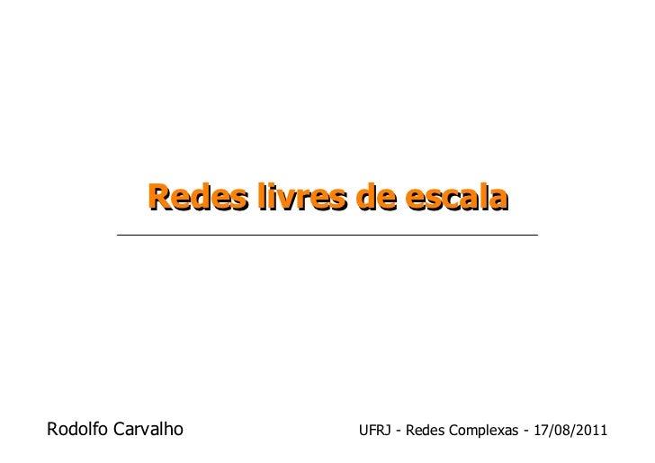 Redes livres de escalaRodolfo Carvalho       UFRJ - Redes Complexas - 17/08/2011