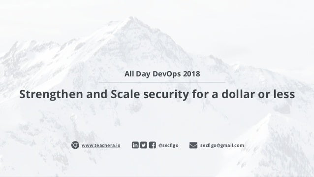 Strengthen and Scale security for a dollar or less @secfigoɂ www.teachera.io secfigo@gmail.com All Day DevOps 2018