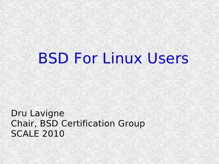 BSD For Linux Users   Dru Lavigne Chair, BSD Certification Group SCALE 2010