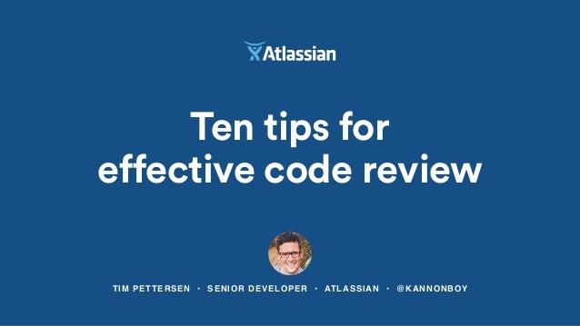 TIM PETTERSEN • SENIOR DEVELOPER • ATLASSIAN • @KANNONBOY Ten tips for effective code review