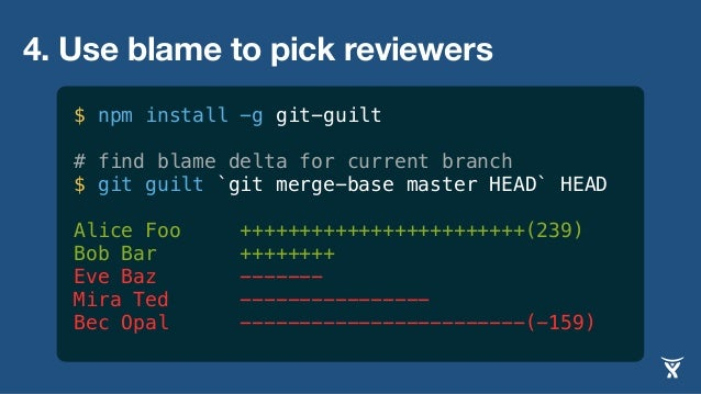 4. Use blame to pick reviewers $ npm install -g git-guilt # find blame delta for current branch $ git guilt `git merge-bas...