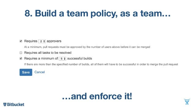 8. Build a team policy, as a team… …and enforce it!