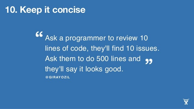 Ask a programmer to review 10 lines of code, they'll find 10 issues. Ask them to do 500 lines and they'll say it looks goo...