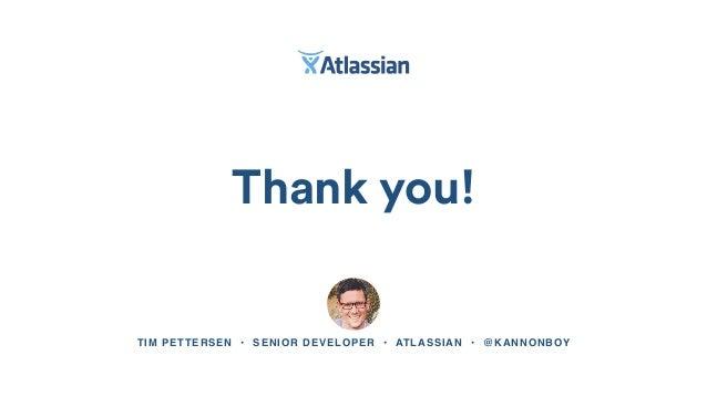 Thank you! TIM PETTERSEN • SENIOR DEVELOPER • ATLASSIAN • @KANNONBOY