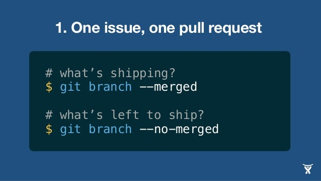 1. One issue, one pull request # what's shipping? $ git branch --merged # what's left to ship? $ git branch --no-merged