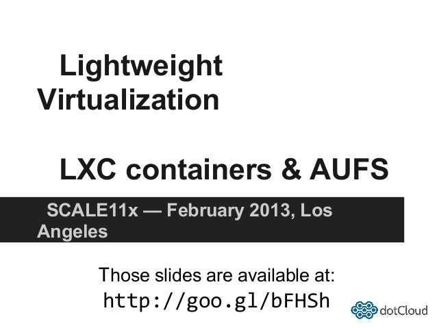 LightweightVirtualization  LXC containers & AUFS SCALE11x — February 2013, LosAngeles      Those slides are available at: ...