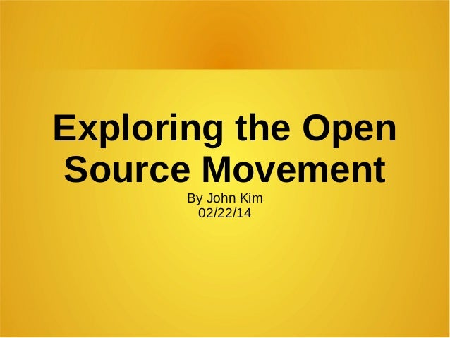 Exploring the Open Source Movement By John Kim 02/22/14