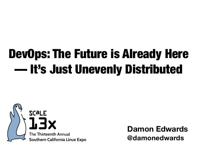 DevOps: The Future is Already Here — It's Just Unevenly Distributed Damon Edwards @damonedwards