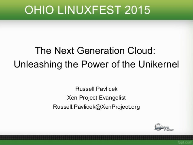 OHIO LINUXFEST 2015 The Next Generation Cloud: Unleashing the Power of the Unikernel Russell Pavlicek Xen Project Evangeli...