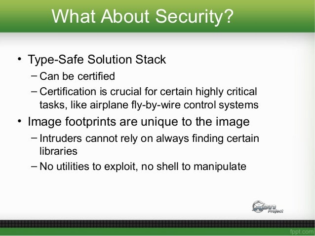What About Security? • Type-Safe Solution Stack – Can be certified – Certification is crucial for certain highly critical ...