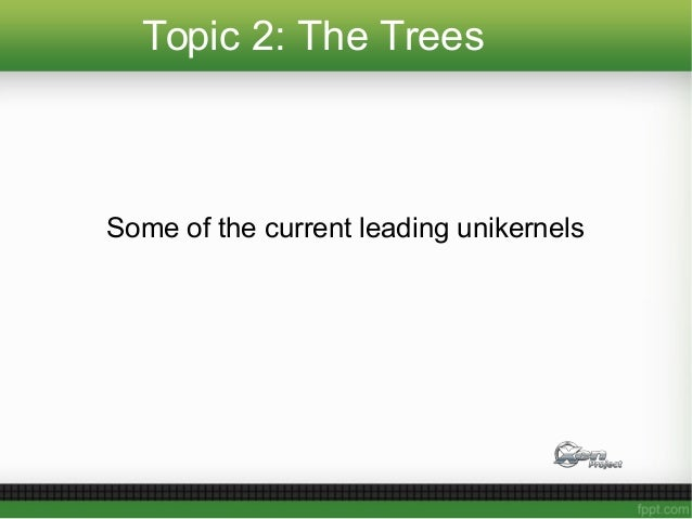 Topic 2: The Trees Some of the current leading unikernels