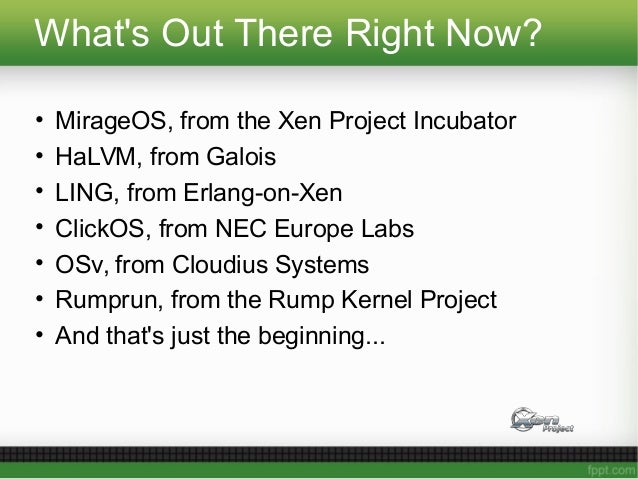 What's Out There Right Now? • MirageOS, from the Xen Project Incubator • HaLVM, from Galois • LING, from Erlang-on-Xen • C...