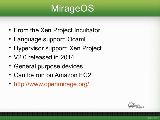 MirageOS • From the Xen Project Incubator • Language support: Ocaml • Hypervisor support: Xen Project • V2.0 released in 2...
