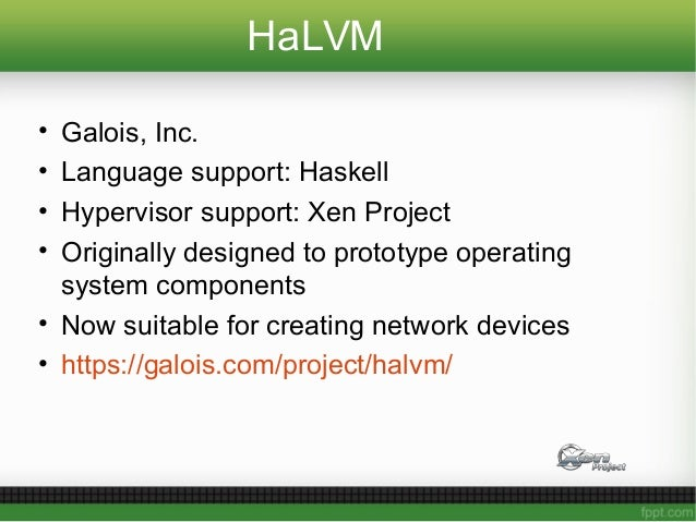 HaLVM • Galois, Inc. • Language support: Haskell • Hypervisor support: Xen Project • Originally designed to prototype oper...