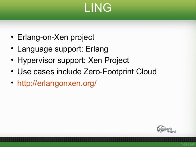 LING • Erlang-on-Xen project • Language support: Erlang • Hypervisor support: Xen Project • Use cases include Zero-Footpri...