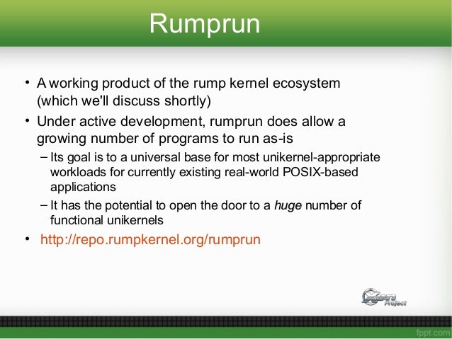 Rumprun • A working product of the rump kernel ecosystem (which we'll discuss shortly) • Under active development, rumprun...