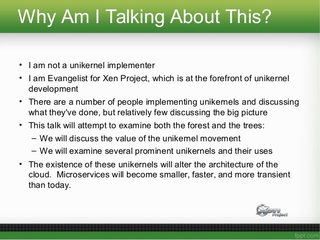Why Am I Talking About This? • I am not a unikernel implementer • I am Evangelist for Xen Project, which is at the forefro...