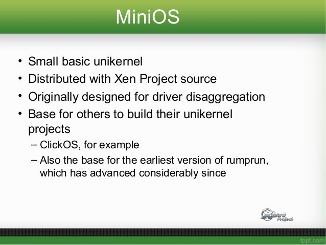 MiniOS • Small basic unikernel • Distributed with Xen Project source • Originally designed for driver disaggregation • Bas...