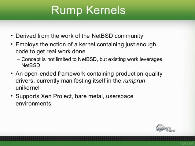 Rump Kernels • Derived from the work of the NetBSD community • Employs the notion of a kernel containing just enough code ...