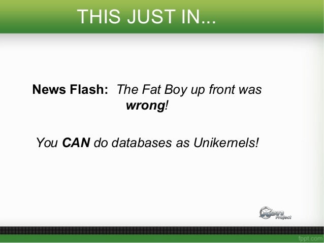 THIS JUST IN... News Flash: The Fat Boy up front was wrong! You CAN do databases as Unikernels!