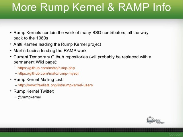 More Rump Kernel & RAMP Info • Rump Kernels contain the work of many BSD contributors, all the way back to the 1980s • Ant...