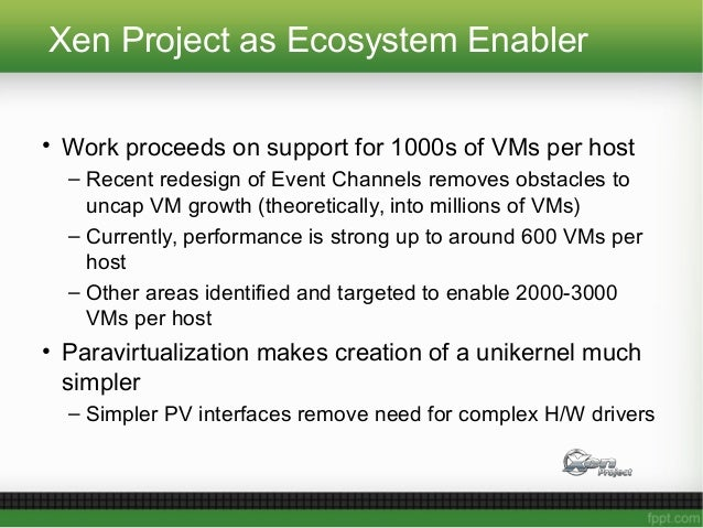 Xen Project as Ecosystem Enabler • Work proceeds on support for 1000s of VMs per host – Recent redesign of Event Channels ...