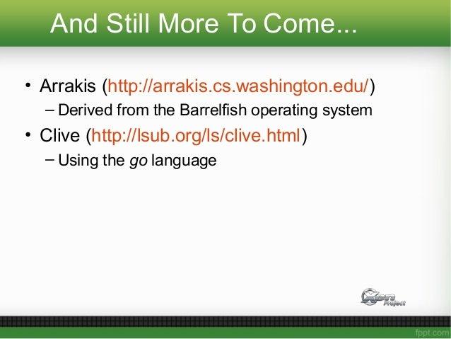 And Still More To Come... • Arrakis (http://arrakis.cs.washington.edu/) – Derived from the Barrelfish operating system • C...