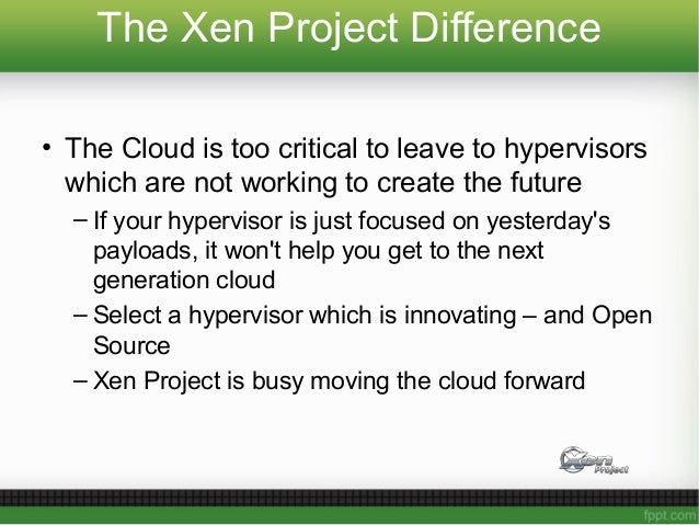 The Xen Project Difference • The Cloud is too critical to leave to hypervisors which are not working to create the future ...