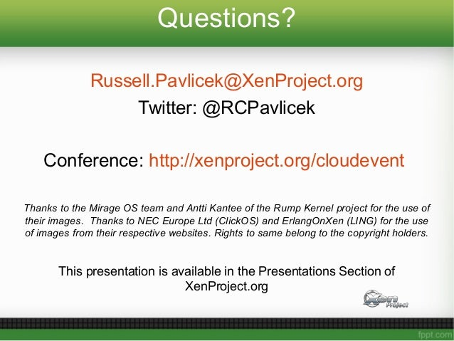 Questions? Russell.Pavlicek@XenProject.org Twitter: @RCPavlicek Conference: http://xenproject.org/cloudevent Thanks to the...