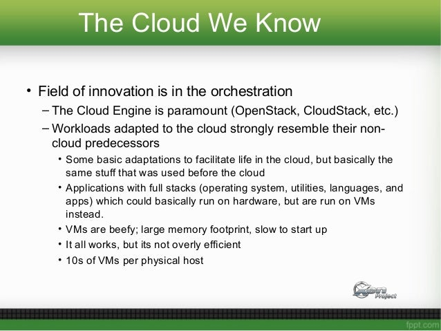 The Cloud We Know • Field of innovation is in the orchestration – The Cloud Engine is paramount (OpenStack, CloudStack, et...
