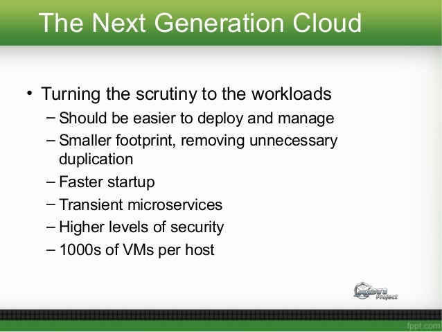 The Next Generation Cloud • Turning the scrutiny to the workloads – Should be easier to deploy and manage – Smaller footpr...