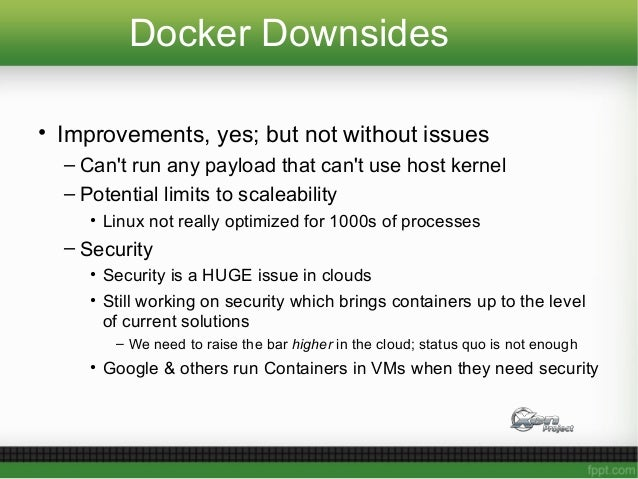 Docker Downsides • Improvements, yes; but not without issues – Can't run any payload that can't use host kernel – Potentia...