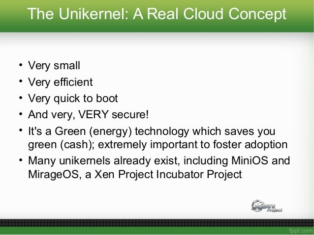 The Unikernel: A Real Cloud Concept • Very small • Very efficient • Very quick to boot • And very, VERY secure! • It's a G...