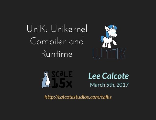 UniK: Unikernel Compiler and Runtime http://calcotestudios.com/talks Lee Calcote March 5th, 2017