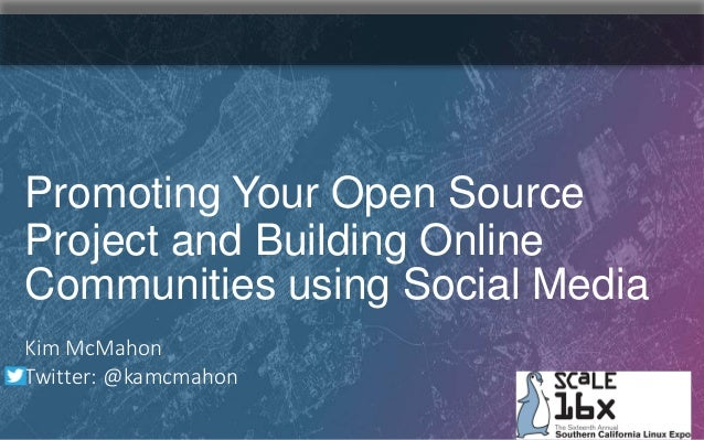 Kim McMahon Twitter: @kamcmahon Promoting Your Open Source Project and Building Online Communities using Social Media