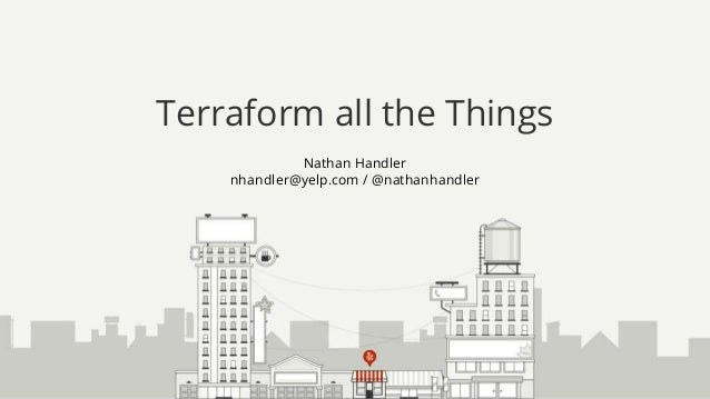Nathan Handler nhandler@yelp.com / @nathanhandler Terraform all the Things